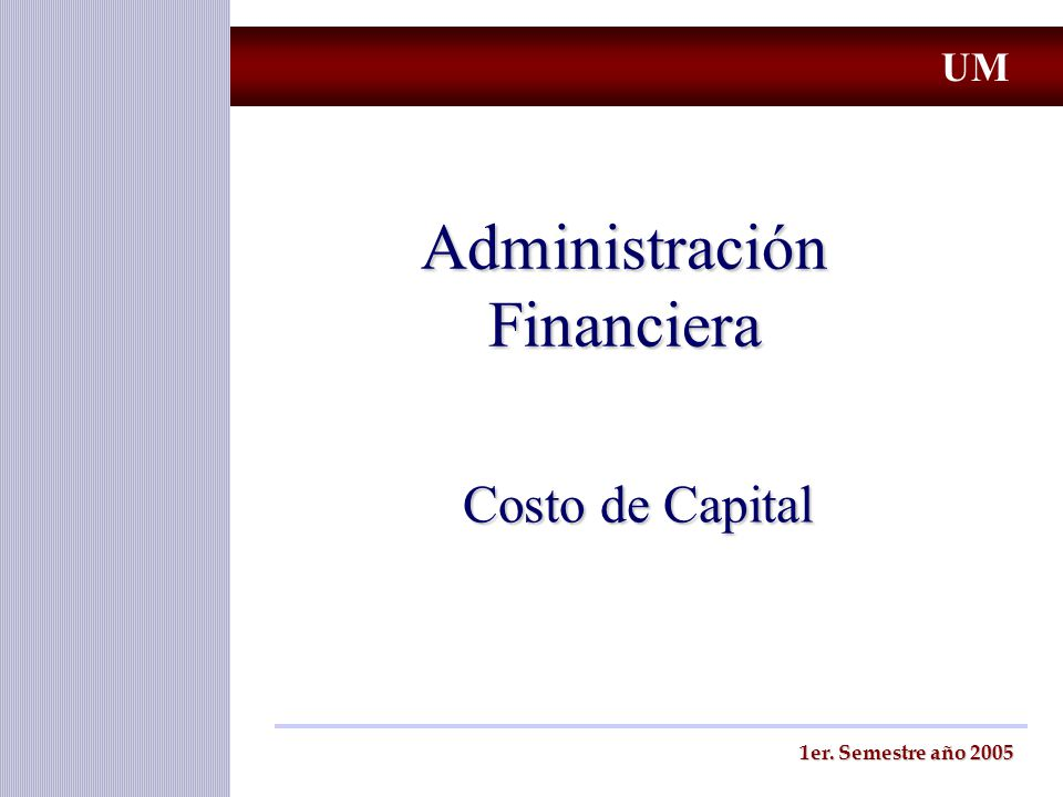 Administración Financiera Costo de Capital 1er. Semestre año 2005 UM