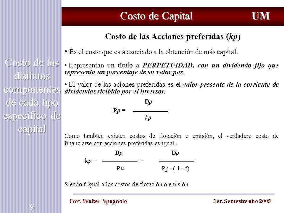 Costo de Capital UM Prof. Walter Spagnolo 1er. Semestre año 2005 Costo de las Acciones preferidas (kp) Es el costo que está asociado a la obtención de
