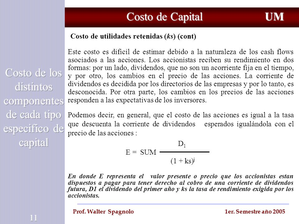 Costo de Capital UM Prof. Walter Spagnolo 1er. Semestre año 2005 Costo de utilidades retenidas (ks) (cont) Este costo es dificil de estimar debido a l