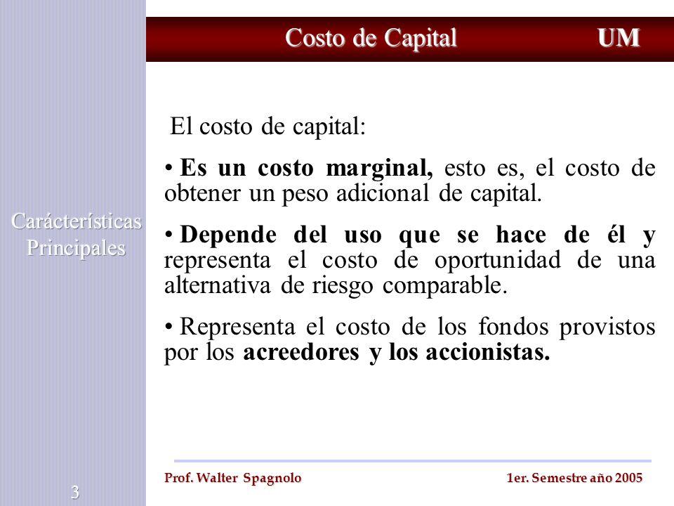 Costo de Capital UM Prof. Walter Spagnolo 1er. Semestre año 2005 El costo de capital: Es un costo marginal, esto es, el costo de obtener un peso adici