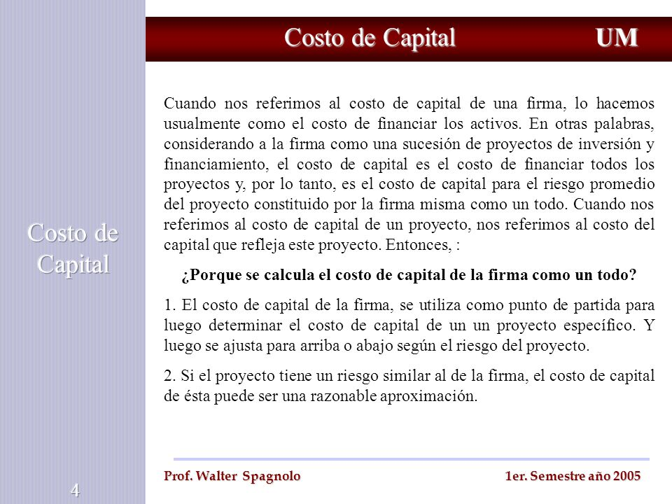Costo de Capital UM Prof. Walter Spagnolo 1er. Semestre año 2005 Cuando nos referimos al costo de capital de una firma, lo hacemos usualmente como el