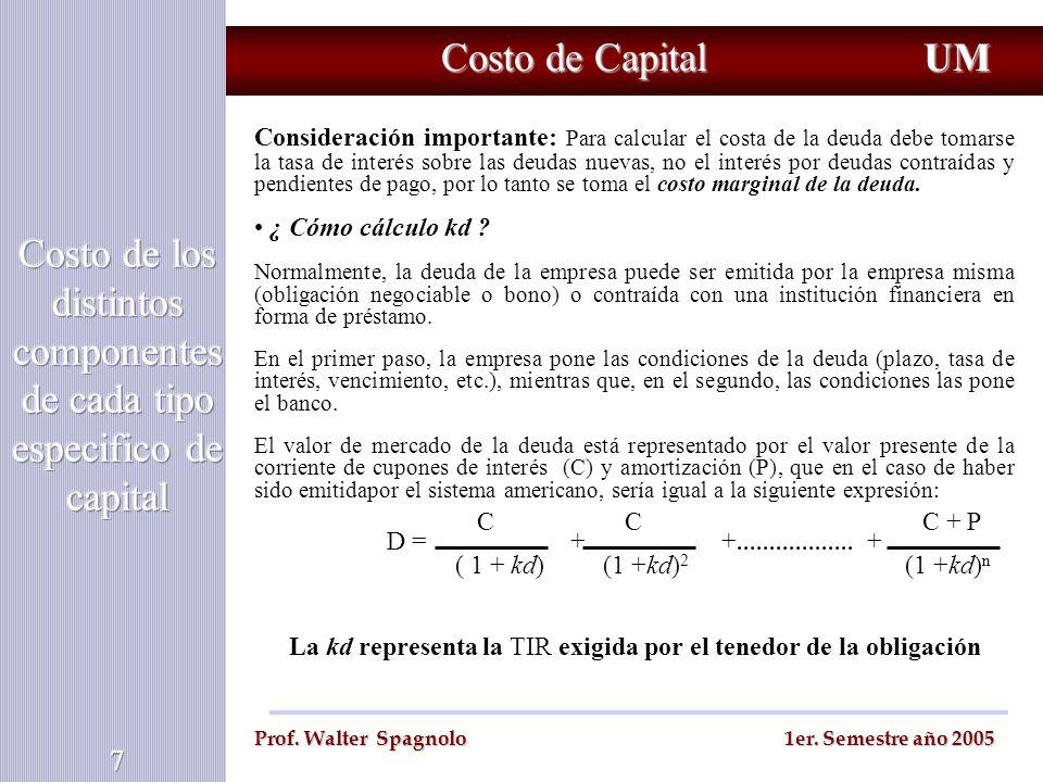 Costo de Capital UM Prof. Walter Spagnolo 1er. Semestre año 2005 Consideración importante: Para calcular el costa de la deuda debe tomarse la tasa de