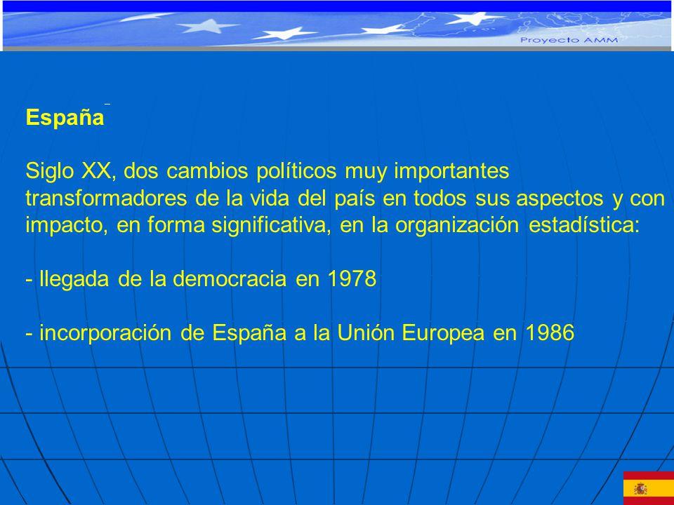 España Siglo XX, dos cambios políticos muy importantes transformadores de la vida del país en todos sus aspectos y con impacto, en forma significativa, en la organización estadística: - llegada de la democracia en 1978 - incorporación de España a la Unión Europea en 1986 PROYECTO DE COOPERACIÓN TÉCNICA Y FINANCIERA CE-MERCOSUR: APOYO AL MONITOREO MACROECONÓMICO