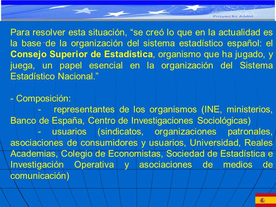 Para resolver esta situación, se creó lo que en la actualidad es la base de la organización del sistema estadístico español: el Consejo Superior de Estadística, organismo que ha jugado, y juega, un papel esencial en la organización del Sistema Estadístico Nacional.