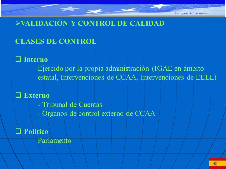 VALIDACIÓN Y CONTROL DE CALIDAD CLASES DE CONTROL Interno Ejercido por la propia administración (IGAE en ámbito estatal, Intervenciones de CCAA, Intervenciones de EELL) Externo - Tribunal de Cuentas - Órganos de control externo de CCAA Político Parlamento