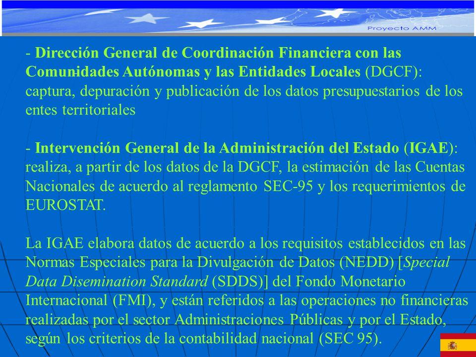 - Dirección General de Coordinación Financiera con las Comunidades Autónomas y las Entidades Locales (DGCF): captura, depuración y publicación de los datos presupuestarios de los entes territoriales - Intervención General de la Administración del Estado (IGAE): realiza, a partir de los datos de la DGCF, la estimación de las Cuentas Nacionales de acuerdo al reglamento SEC-95 y los requerimientos de EUROSTAT.