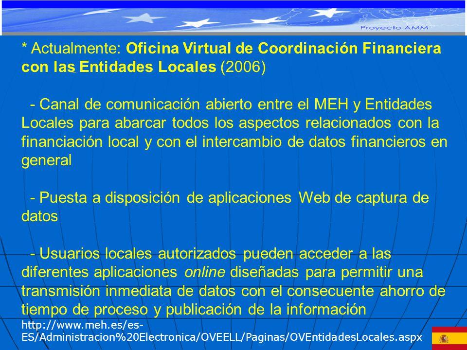 * Actualmente: Oficina Virtual de Coordinación Financiera con las Entidades Locales (2006) - Canal de comunicación abierto entre el MEH y Entidades Locales para abarcar todos los aspectos relacionados con la financiación local y con el intercambio de datos financieros en general - Puesta a disposición de aplicaciones Web de captura de datos - Usuarios locales autorizados pueden acceder a las diferentes aplicaciones online diseñadas para permitir una transmisión inmediata de datos con el consecuente ahorro de tiempo de proceso y publicación de la información http://www.meh.es/es- ES/Administracion%20Electronica/OVEELL/Paginas/OVEntidadesLocales.aspx