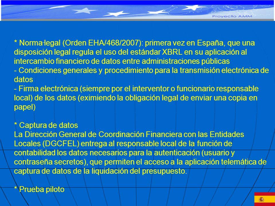 * Norma legal (Orden EHA/468/2007): primera vez en España, que una disposición legal regula el uso del estándar XBRL en su aplicación al intercambio financiero de datos entre administraciones públicas - Condiciones generales y procedimiento para la transmisión electrónica de datos - Firma electrónica (siempre por el interventor o funcionario responsable local) de los datos (eximiendo la obligación legal de enviar una copia en papel) * Captura de datos La Dirección General de Coordinación Financiera con las Entidades Locales (DGCFEL) entrega al responsable local de la función de contabilidad los datos necesarios para la autenticación (usuario y contraseña secretos), que permiten el acceso a la aplicación telemática de captura de datos de la liquidación del presupuesto.