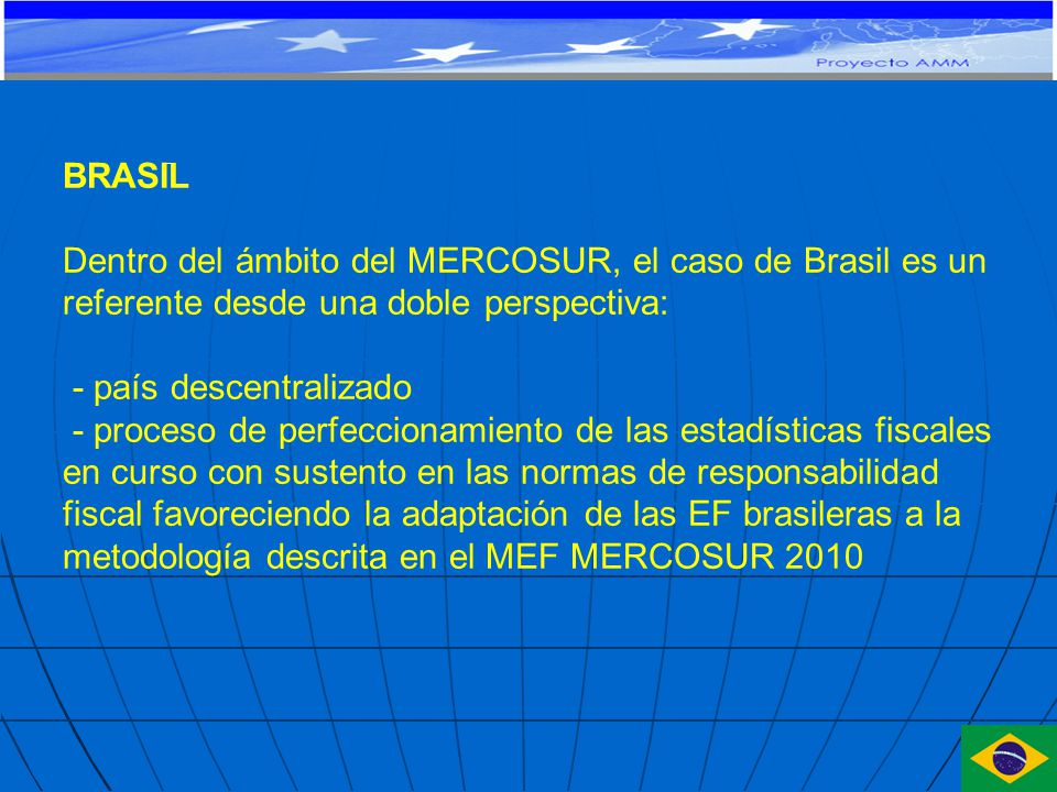 BRASIL Dentro del ámbito del MERCOSUR, el caso de Brasil es un referente desde una doble perspectiva: - país descentralizado - proceso de perfeccionamiento de las estadísticas fiscales en curso con sustento en las normas de responsabilidad fiscal favoreciendo la adaptación de las EF brasileras a la metodología descrita en el MEF MERCOSUR 2010
