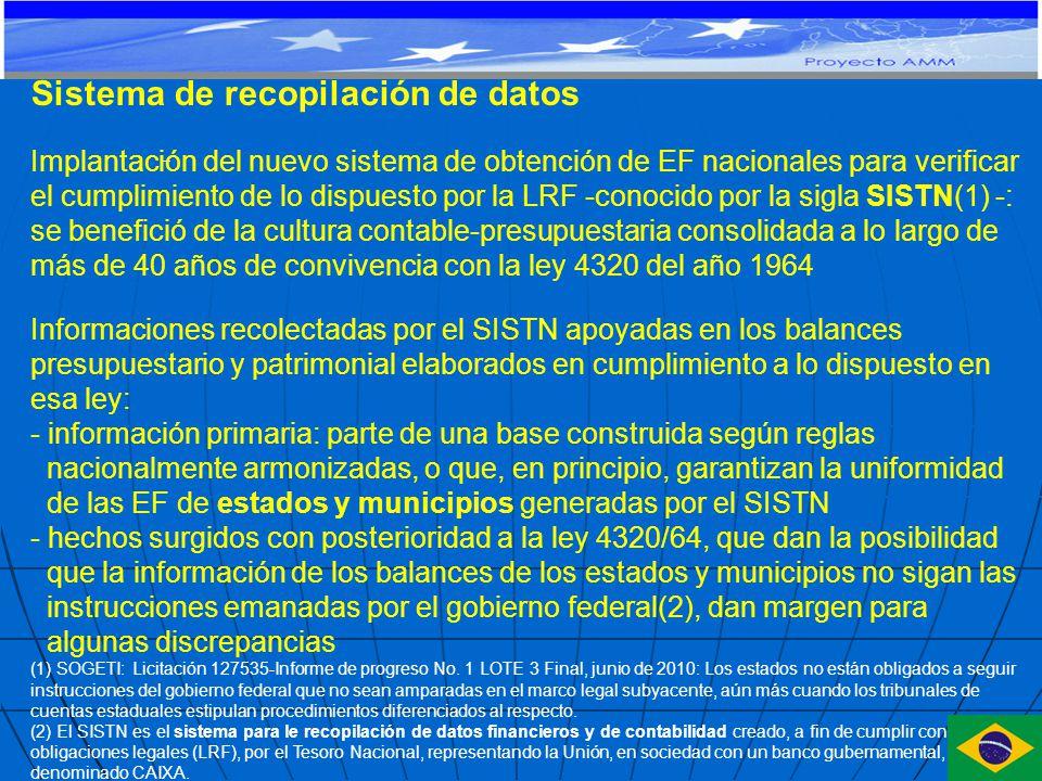 Sistema de recopilación de datos Implantación del nuevo sistema de obtención de EF nacionales para verificar el cumplimiento de lo dispuesto por la LRF -conocido por la sigla SISTN(1) -: se benefició de la cultura contable-presupuestaria consolidada a lo largo de más de 40 años de convivencia con la ley 4320 del año 1964 Informaciones recolectadas por el SISTN apoyadas en los balances presupuestario y patrimonial elaborados en cumplimiento a lo dispuesto en esa ley: - información primaria: parte de una base construida según reglas nacionalmente armonizadas, o que, en principio, garantizan la uniformidad de las EF de estados y municipios generadas por el SISTN - hechos surgidos con posterioridad a la ley 4320/64, que dan la posibilidad que la información de los balances de los estados y municipios no sigan las instrucciones emanadas por el gobierno federal(2), dan margen para algunas discrepancias (1) SOGETI: Licitación 127535-Informe de progreso No.