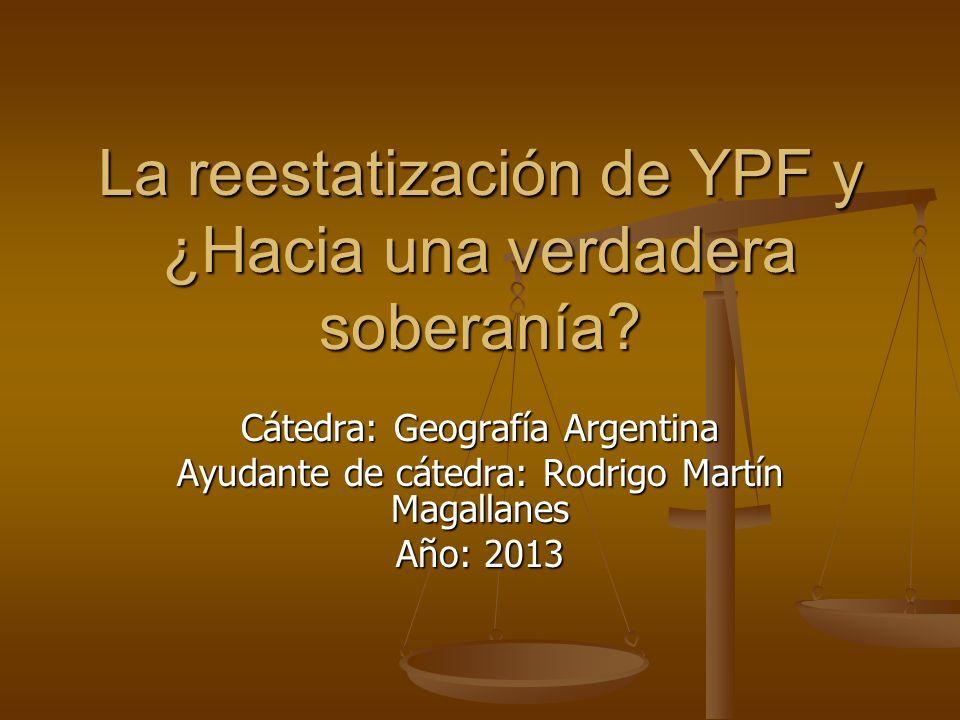 La reestatización de YPF y ¿Hacia una verdadera soberanía? Cátedra: Geografía Argentina Ayudante de cátedra: Rodrigo Martín Magallanes Año: 2013
