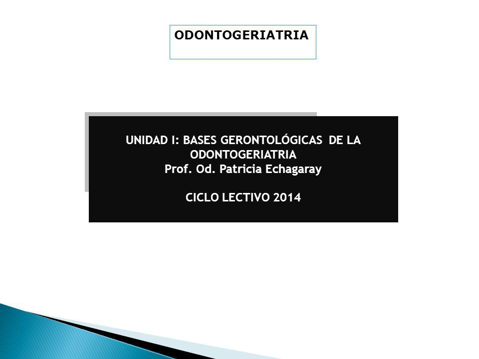UNIDAD I: BASES GERONTOLÓGICAS DE LA ODONTOGERIATRIA Prof.
