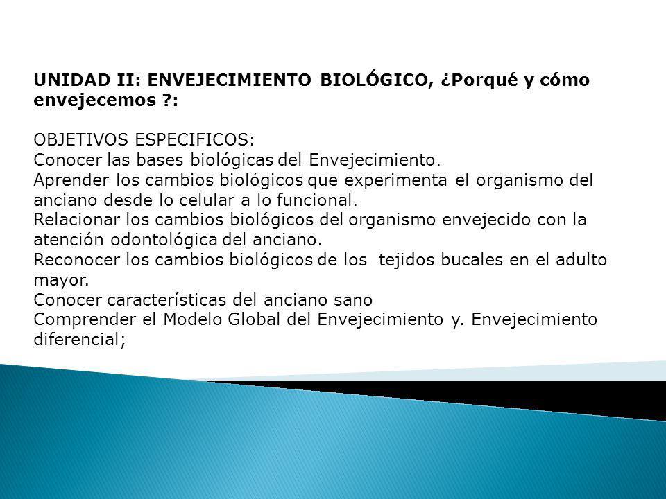 UNIDAD II: ENVEJECIMIENTO BIOLÓGICO, ¿Porqué y cómo envejecemos ?: OBJETIVOS ESPECIFICOS: Conocer las bases biológicas del Envejecimiento.