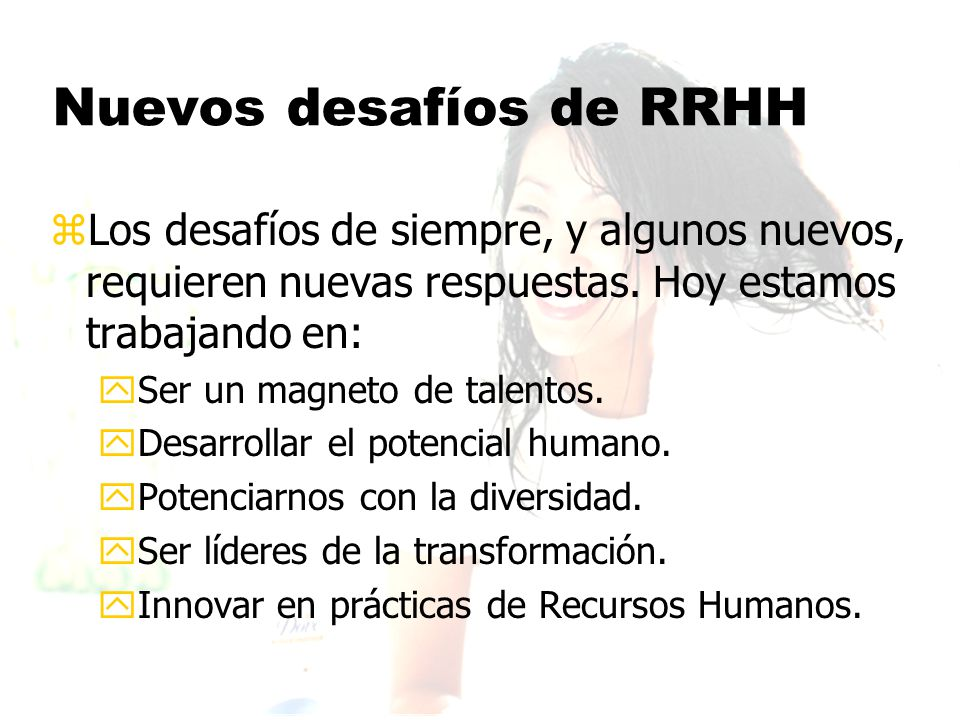 Nuevos desafíos de RRHH zLos desafíos de siempre, y algunos nuevos, requieren nuevas respuestas.