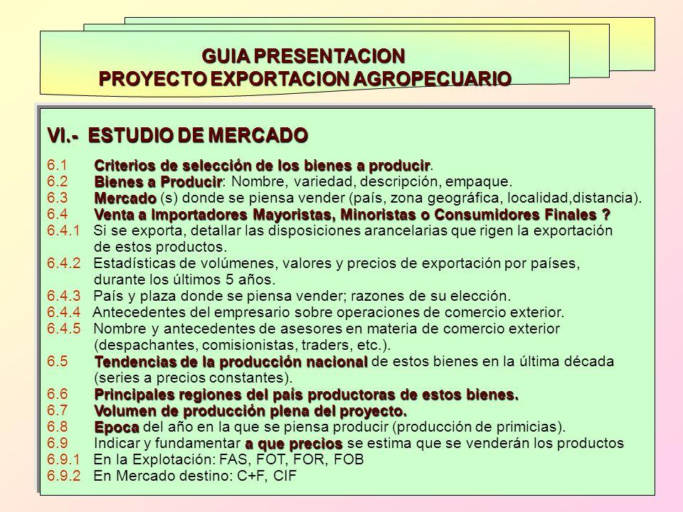 GUIA PRESENTACION PROYECTO EXPORTACION AGROPECUARIO VI.- ESTUDIO DE MERCADO Criterios de selección de los bienes a producir 6.1 Criterios de selección