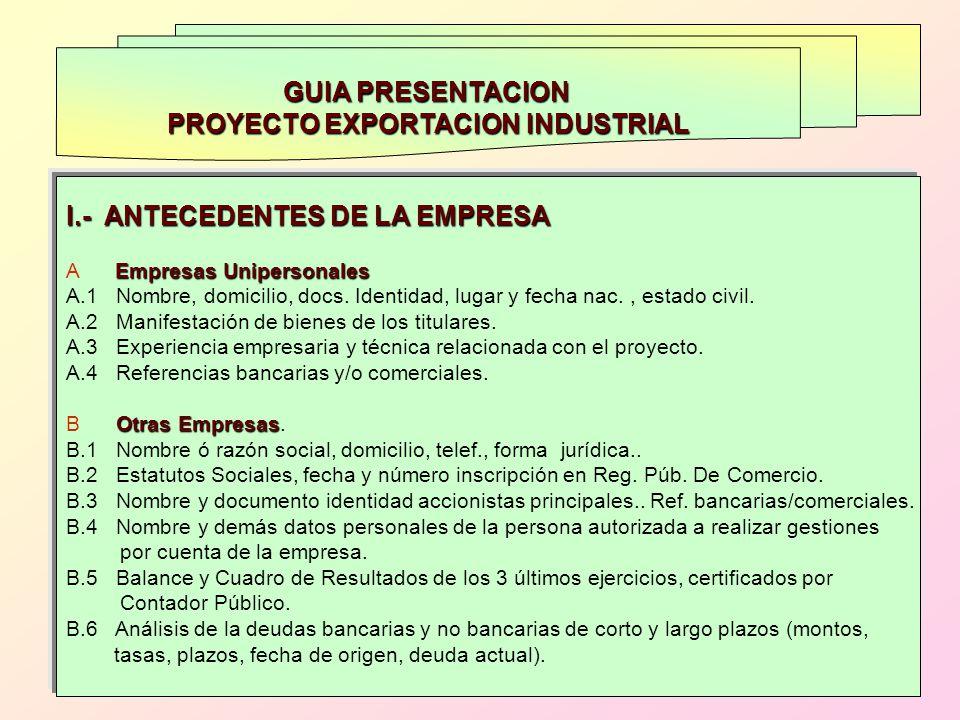 GUIA PRESENTACION PROYECTO EXPORTACION INDUSTRIAL I.- ANTECEDENTES DE LA EMPRESA Empresas Unipersonales A Empresas Unipersonales A.1 Nombre, domicilio