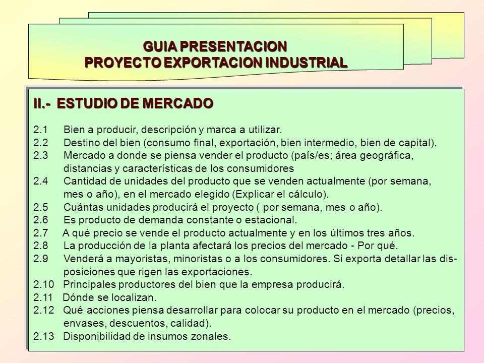 GUIA PRESENTACION PROYECTO EXPORTACION INDUSTRIAL II.- ESTUDIO DE MERCADO 2.1 Bien a producir, descripción y marca a utilizar. 2.2 Destino del bien (c