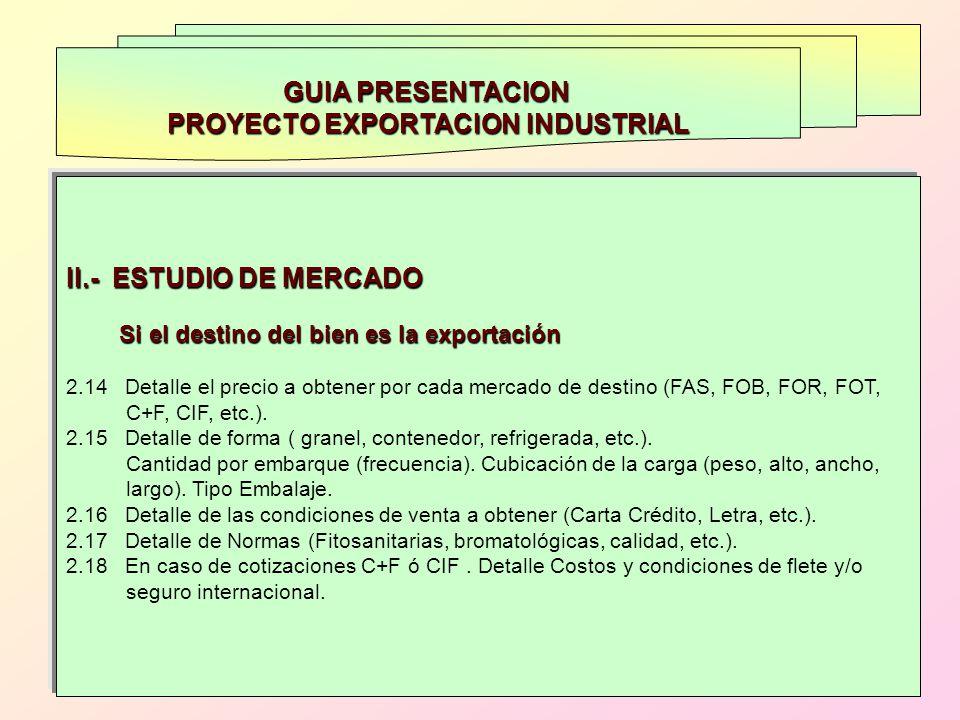 GUIA PRESENTACION PROYECTO EXPORTACION INDUSTRIAL II.- ESTUDIO DE MERCADO Si el destino del bien es la exportación Si el destino del bien es la export
