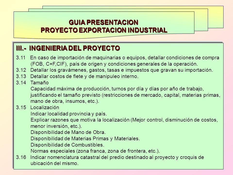 GUIA PRESENTACION PROYECTO EXPORTACION INDUSTRIAL III.- INGENIERIA DEL PROYECTO 3.11 En caso de importación de maquinarias o equipos, detallar condici