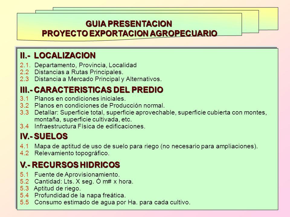GUIA PRESENTACION PROYECTO EXPORTACION AGROPECUARIO II.- LOCALIZACION 2.1. Departamento, Provincia, Localidad 2.2 Distancias a Rutas Principales. 2.3