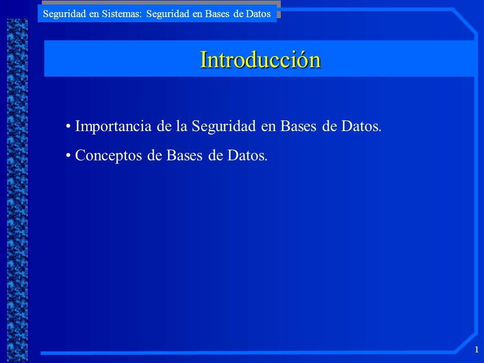 Seguridad en Sistemas: Seguridad en Bases de Datos 1 Introducción Importancia de la Seguridad en Bases de Datos. Conceptos de Bases de Datos.