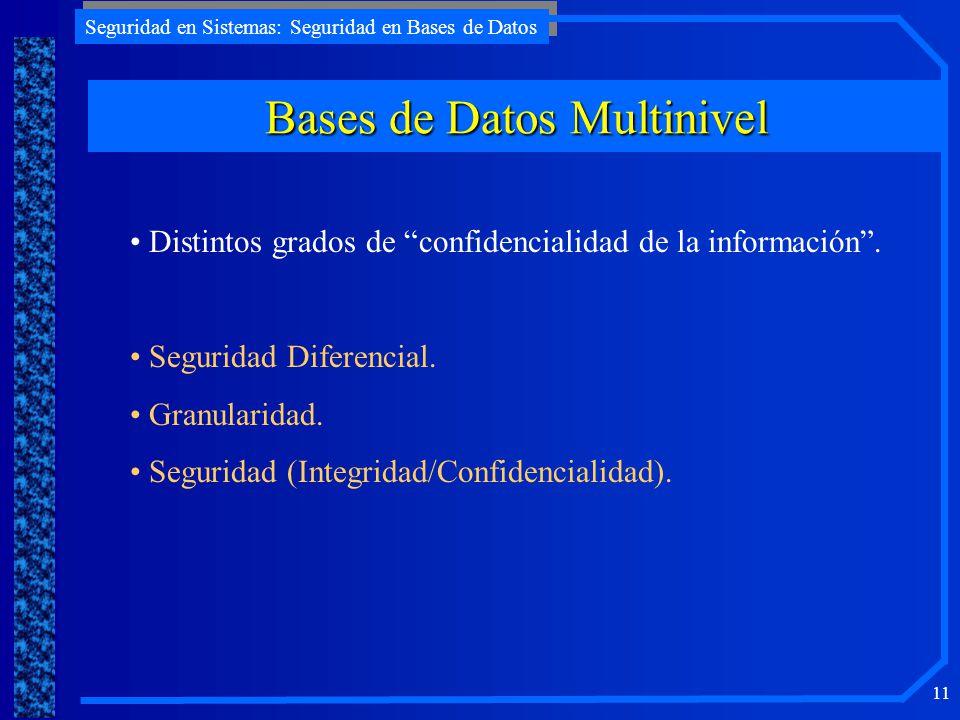Seguridad en Sistemas: Seguridad en Bases de Datos 11 Bases de Datos Multinivel Distintos grados de confidencialidad de la información. Seguridad Dife