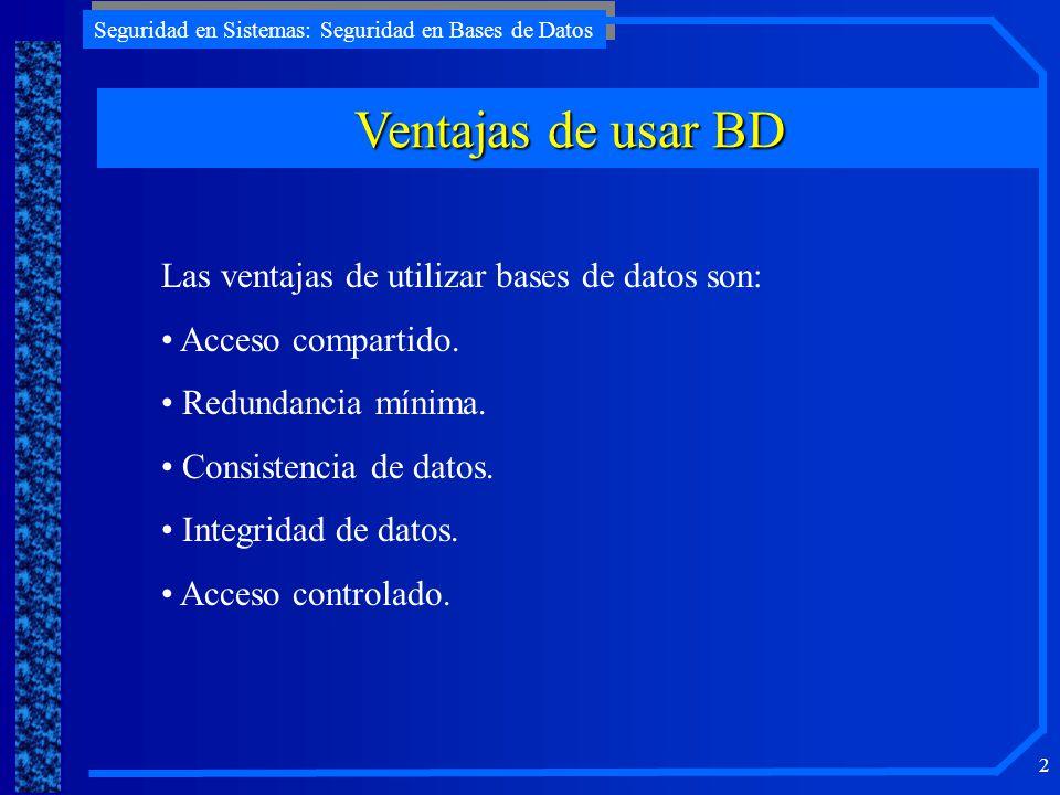 Seguridad en Sistemas: Seguridad en Bases de Datos 2 Ventajas de usar BD Las ventajas de utilizar bases de datos son: Acceso compartido. Redundancia m