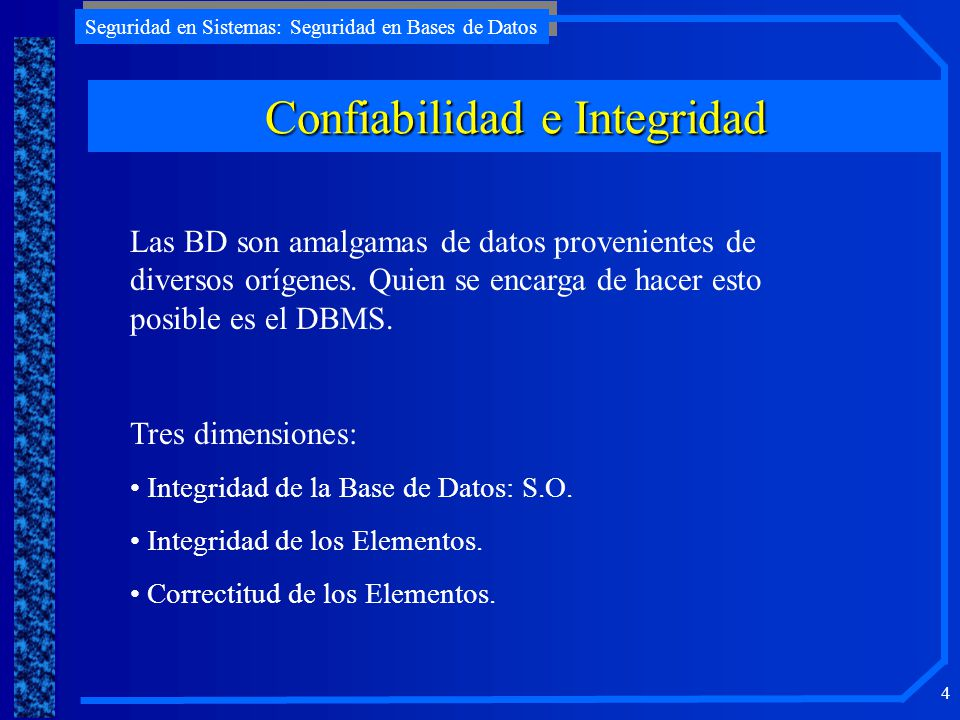 Seguridad en Sistemas: Seguridad en Bases de Datos 4 Confiabilidad e Integridad Las BD son amalgamas de datos provenientes de diversos orígenes. Quien