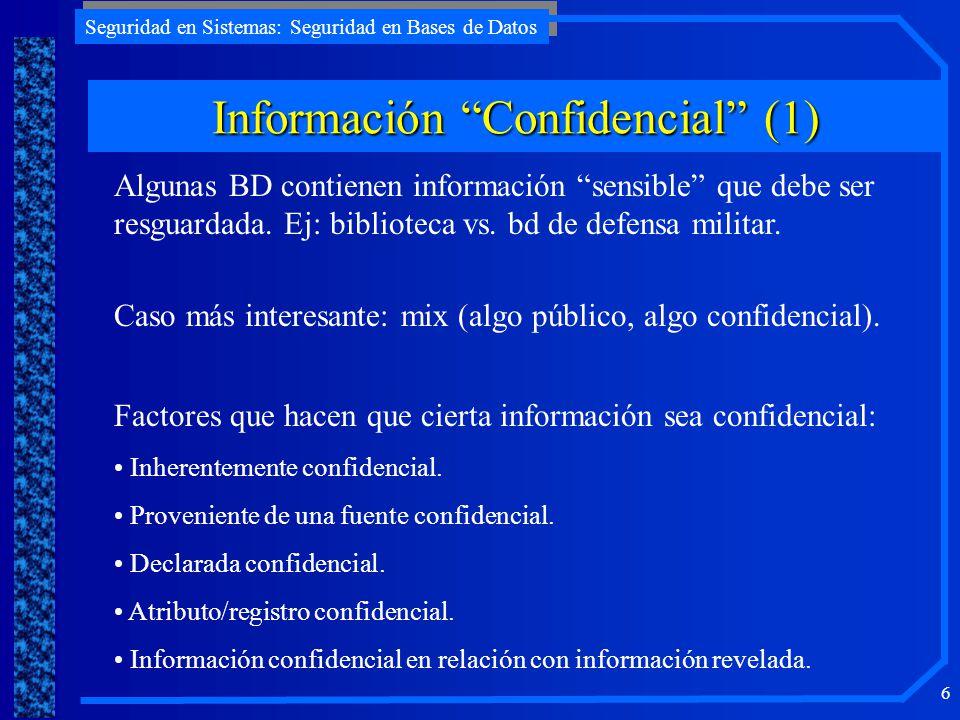 Seguridad en Sistemas: Seguridad en Bases de Datos 6 Información Confidencial (1) Algunas BD contienen información sensible que debe ser resguardada.