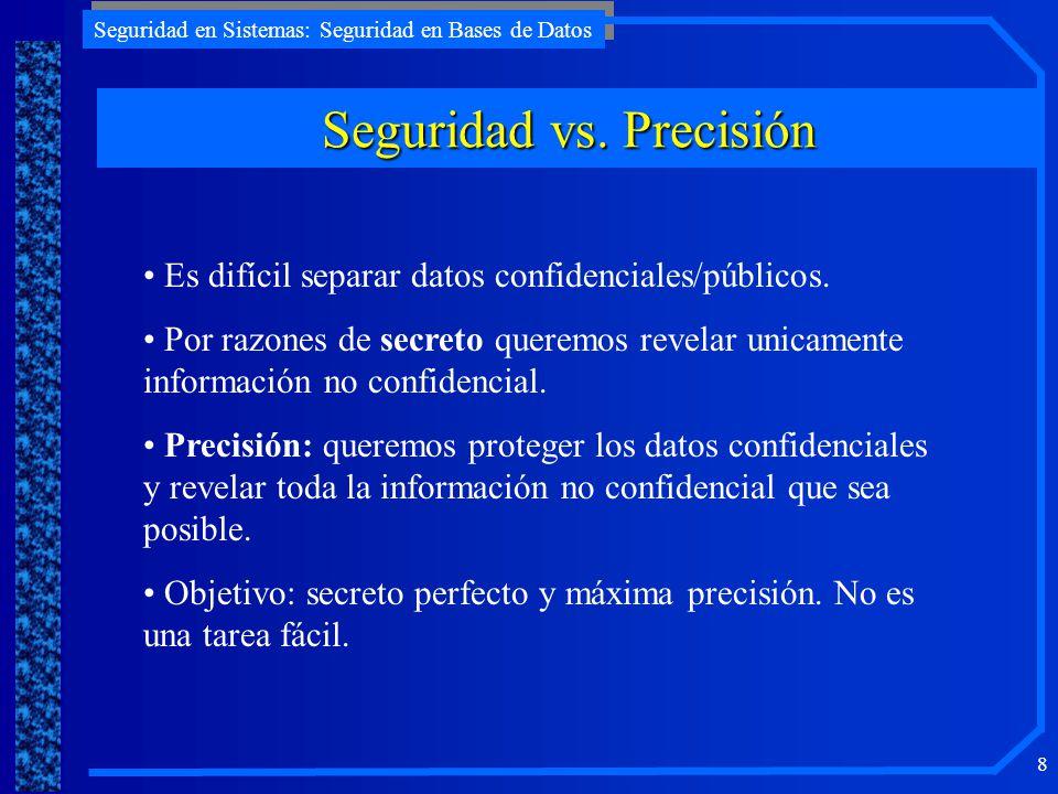 Seguridad en Sistemas: Seguridad en Bases de Datos 8 Seguridad vs. Precisión Es difícil separar datos confidenciales/públicos. Por razones de secreto