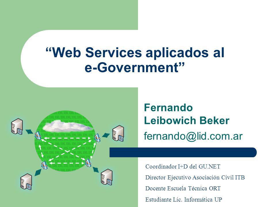 Web Services aplicados al e-Government Fernando Leibowich Beker fernando@lid.com.ar Coordinador I+D del GU.NET Director Ejecutivo Asociación Civil ITB