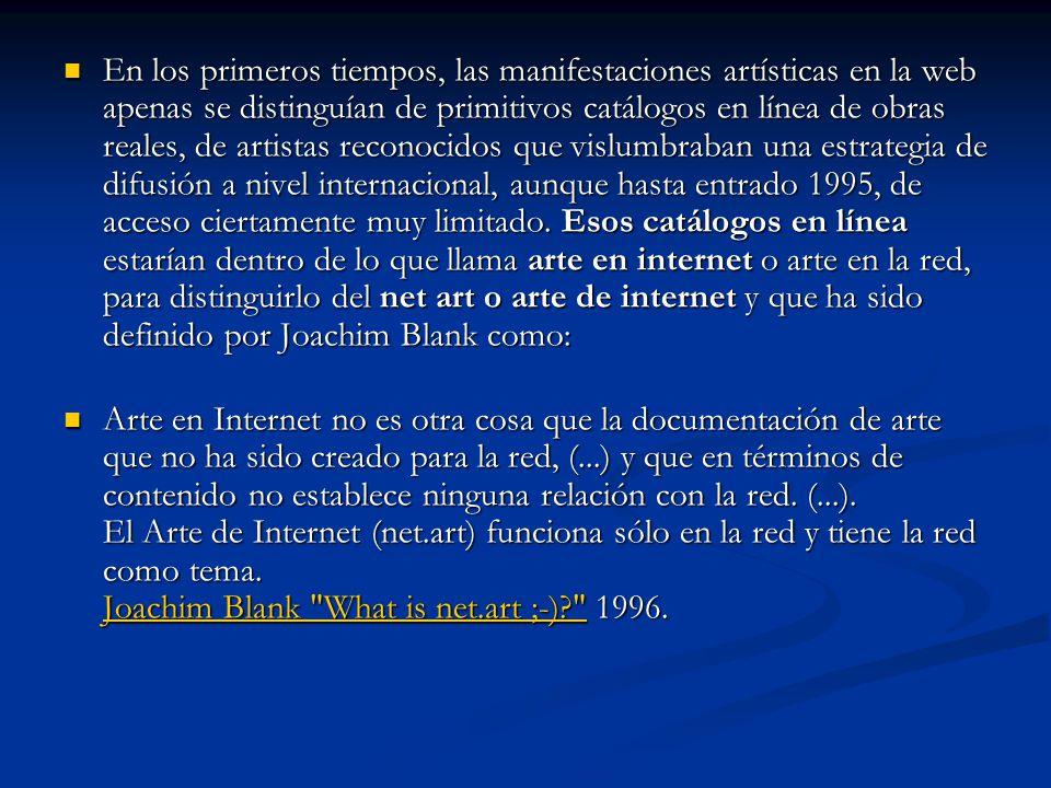 En los primeros tiempos, las manifestaciones artísticas en la web apenas se distinguían de primitivos catálogos en línea de obras reales, de artistas reconocidos que vislumbraban una estrategia de difusión a nivel internacional, aunque hasta entrado 1995, de acceso ciertamente muy limitado.