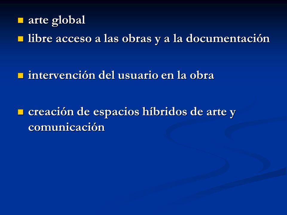 arte global arte global libre acceso a las obras y a la documentación libre acceso a las obras y a la documentación intervención del usuario en la obra intervención del usuario en la obra creación de espacios híbridos de arte y comunicación creación de espacios híbridos de arte y comunicación