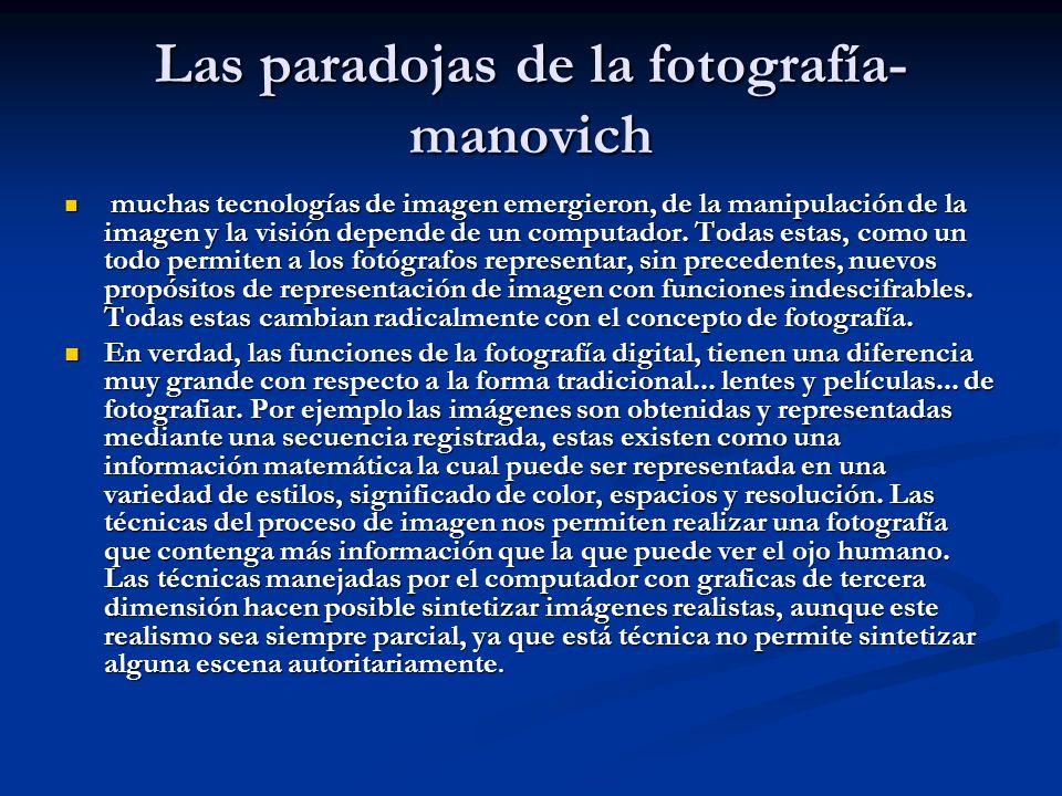 Las paradojas de la fotografía- manovich muchas tecnologías de imagen emergieron, de la manipulación de la imagen y la visión depende de un computador.