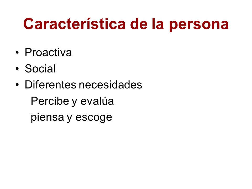 Característica de la persona Proactiva Social Diferentes necesidades Percibe y evalúa piensa y escoge