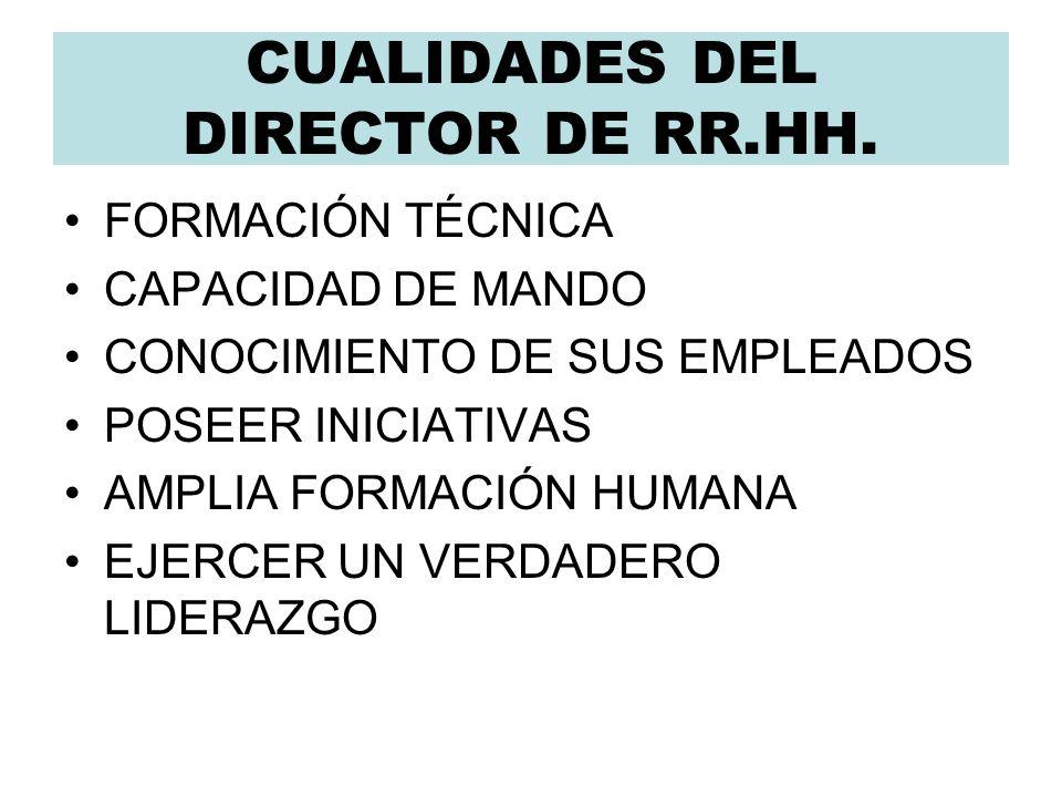 CUALIDADES DEL DIRECTOR DE RR.HH. FORMACIÓN TÉCNICA CAPACIDAD DE MANDO CONOCIMIENTO DE SUS EMPLEADOS POSEER INICIATIVAS AMPLIA FORMACIÓN HUMANA EJERCE