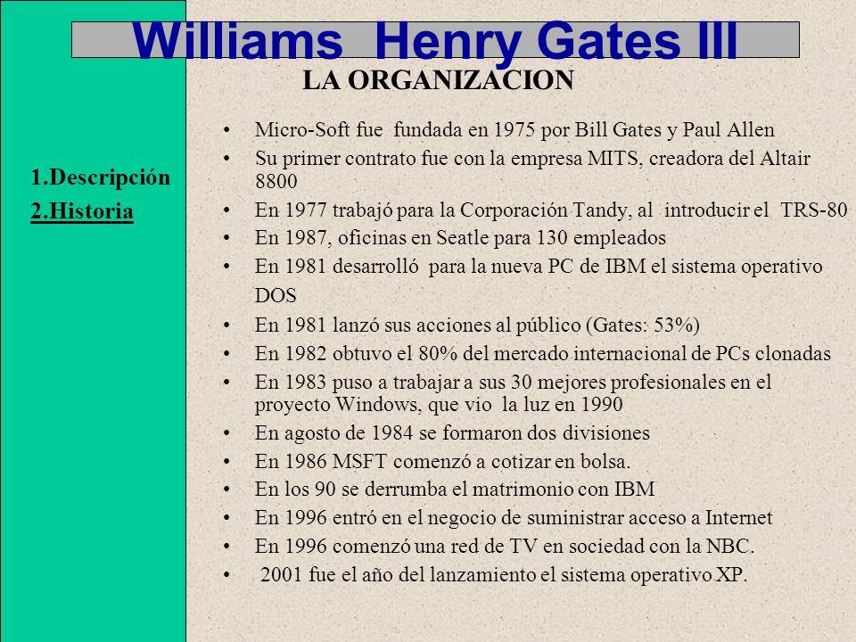 Williams Henry Gates III Micro-Soft fue fundada en 1975 por Bill Gates y Paul Allen Su primer contrato fue con la empresa MITS, creadora del Altair 8800 En 1977 trabajó para la Corporación Tandy, al introducir el TRS-80 En 1987, oficinas en Seatle para 130 empleados En 1981 desarrolló para la nueva PC de IBM el sistema operativo DOS En 1981 lanzó sus acciones al público (Gates: 53%) En 1982 obtuvo el 80% del mercado internacional de PCs clonadas En 1983 puso a trabajar a sus 30 mejores profesionales en el proyecto Windows, que vio la luz en 1990 En agosto de 1984 se formaron dos divisiones En 1986 MSFT comenzó a cotizar en bolsa.