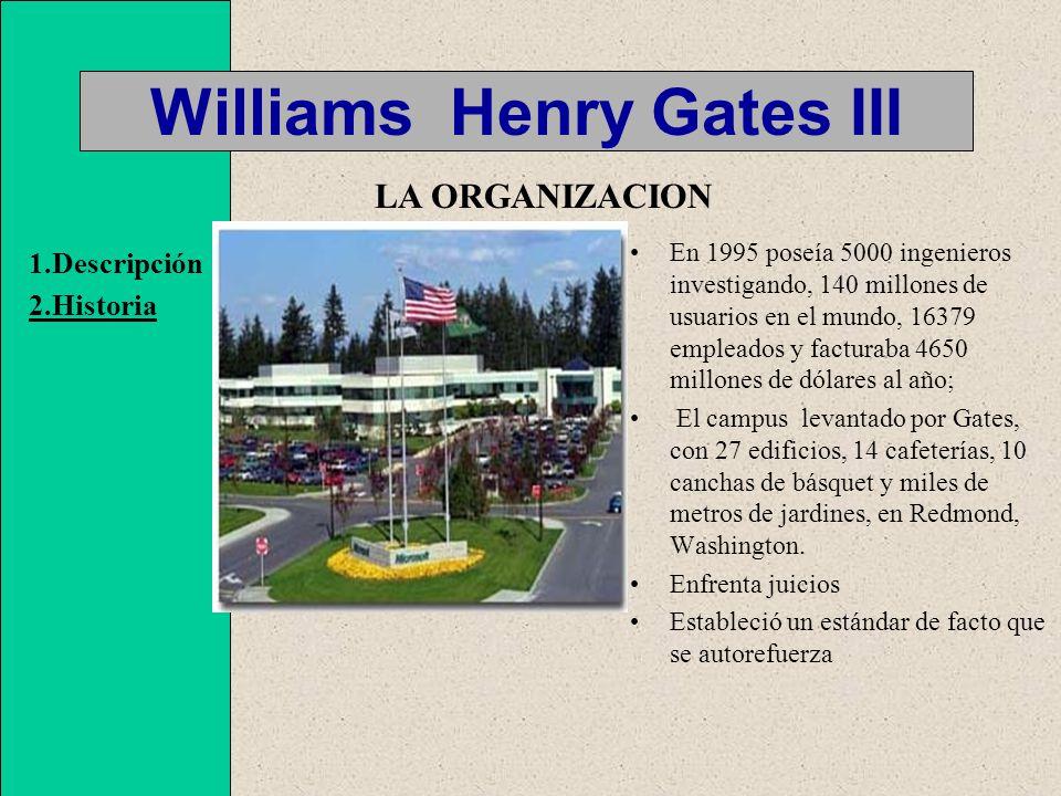 Williams Henry Gates III En 1995 poseía 5000 ingenieros investigando, 140 millones de usuarios en el mundo, 16379 empleados y facturaba 4650 millones de dólares al año; El campus levantado por Gates, con 27 edificios, 14 cafeterías, 10 canchas de básquet y miles de metros de jardines, en Redmond, Washington.