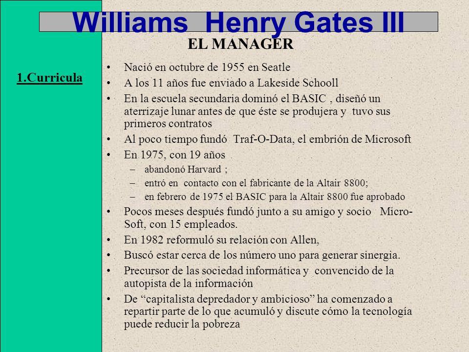 Williams Henry Gates III Nació en octubre de 1955 en Seatle A los 11 años fue enviado a Lakeside Schooll En la escuela secundaria dominó el BASIC, diseñó un aterrizaje lunar antes de que éste se produjera y tuvo sus primeros contratos Al poco tiempo fundó Traf-O-Data, el embrión de Microsoft En 1975, con 19 años –abandonó Harvard ; –entró en contacto con el fabricante de la Altair 8800; –en febrero de 1975 el BASIC para la Altair 8800 fue aprobado Pocos meses después fundó junto a su amigo y socio Micro- Soft, con 15 empleados.