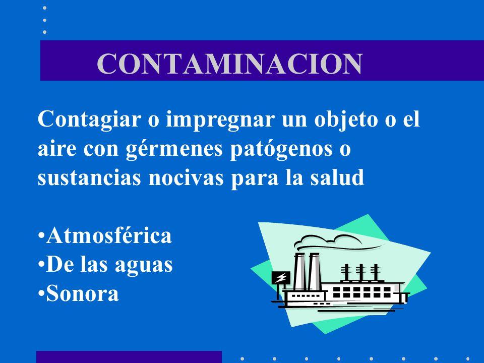 CONTAMINACION Contagiar o impregnar un objeto o el aire con gérmenes patógenos o sustancias nocivas para la salud Atmosférica De las aguas Sonora