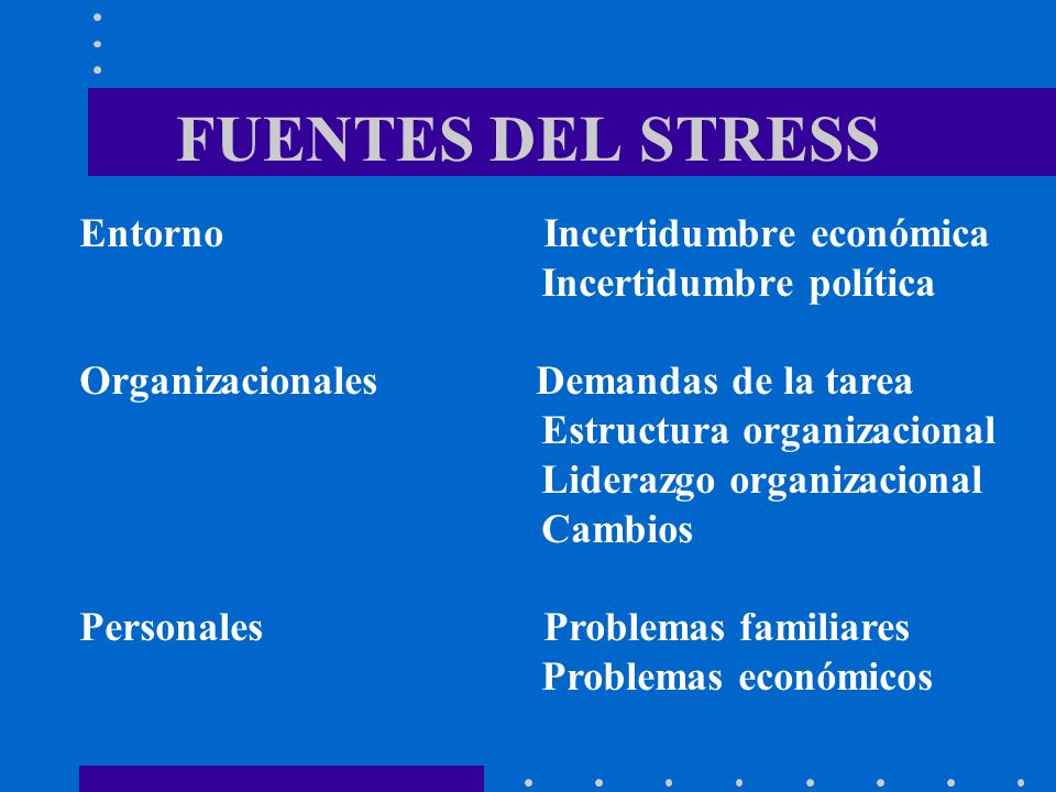 FUENTES DEL STRESS Entorno Incertidumbre económica Incertidumbre política Organizacionales Demandas de la tarea Estructura organizacional Liderazgo or