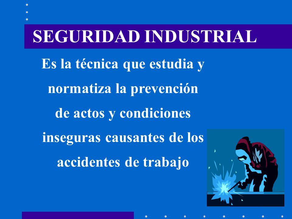 SEGURIDAD INDUSTRIAL Es la técnica que estudia y normatiza la prevención de actos y condiciones inseguras causantes de los accidentes de trabajo