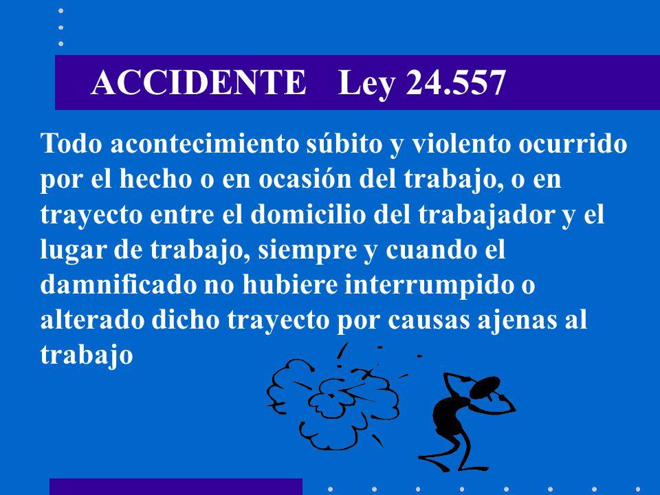 ACCIDENTE Ley 24.557 Todo acontecimiento súbito y violento ocurrido por el hecho o en ocasión del trabajo, o en trayecto entre el domicilio del trabaj