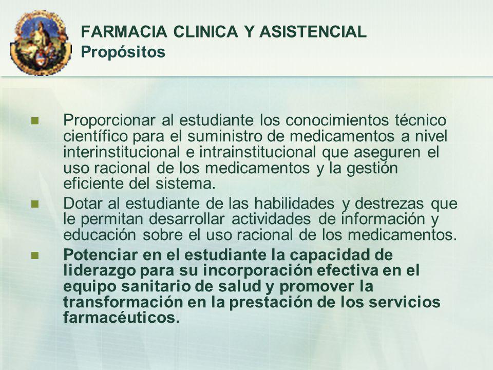 FARMACIA CLINICA Y ASISTENCIAL Propósitos Proporcionar al estudiante los conocimientos técnico científico para el suministro de medicamentos a nivel i