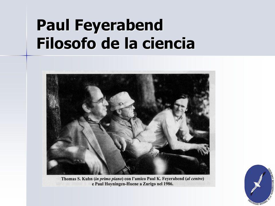 Paul Feyerabend nació en Viena en Paul Feyerabend nació en Viena en 1924, estudió teatro, canto, 1924, estudió teatro, canto, escenografita, historia, sociología, escenografita, historia, sociología, filosofía, filosofía de la ciencia, ciencias filosofía, filosofía de la ciencia, ciencias naturales, física (mecánica cuantica) y astronomía.