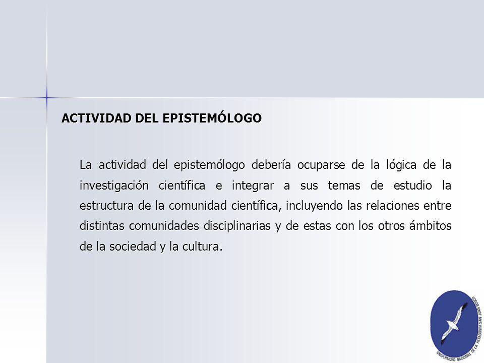 ACTIVIDAD DEL EPISTEMÓLOGO La actividad del epistemólogo debería ocuparse de la lógica de la investigación científica e integrar a sus temas de estudi