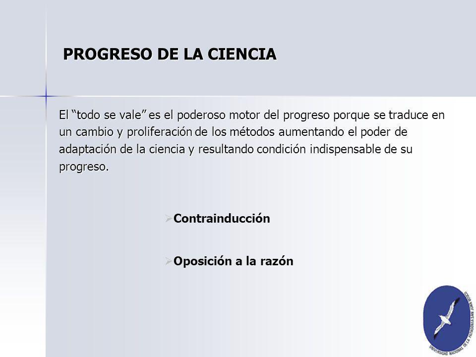 PROGRESO DE LA CIENCIA El todo se vale es el poderoso motor del progreso porque se traduce en un cambio y proliferación de los métodos aumentando el p