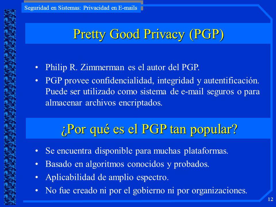 Seguridad en Sistemas: Privacidad en E-mails 12 Pretty Good Privacy (PGP) Philip R. Zimmerman es el autor del PGP. PGP provee confidencialidad, integr