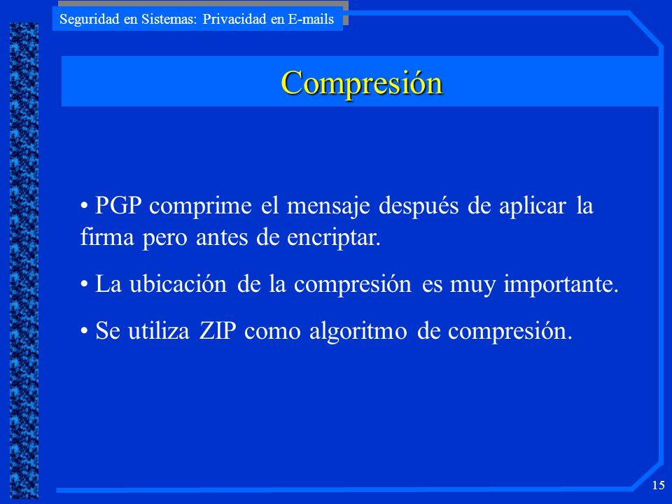 Seguridad en Sistemas: Privacidad en E-mails 15 Compresión PGP comprime el mensaje después de aplicar la firma pero antes de encriptar. La ubicación d
