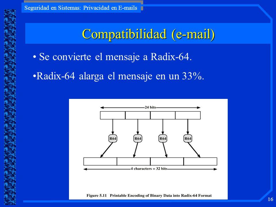 Seguridad en Sistemas: Privacidad en E-mails 16 Compatibilidad (e-mail) Se convierte el mensaje a Radix-64. Radix-64 alarga el mensaje en un 33%.
